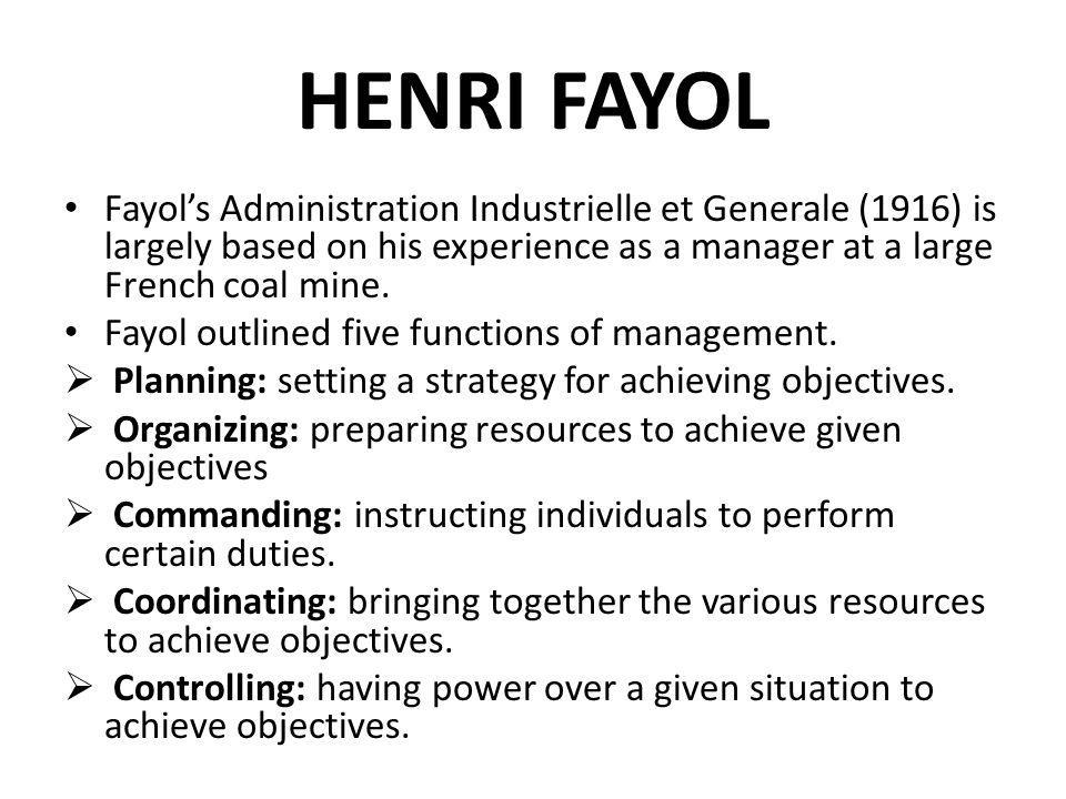 HENRI FAYOL Fayols Administration Industrielle et Generale (1916) is largely based on his experience as a manager at a large French coal mine. Fayol o