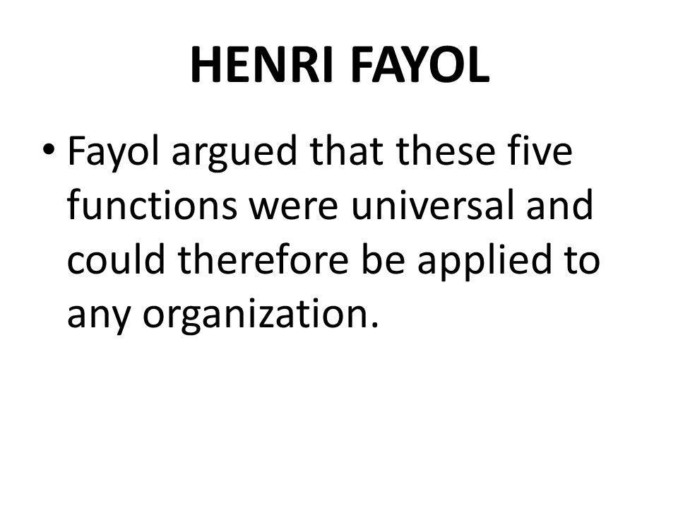 HENRI FAYOL Fayol argued that these five functions were universal and could therefore be applied to any organization.