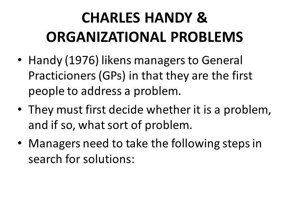 CHARLES HANDY & ORGANIZATIONAL PROBLEMS Handy (1976) likens managers to General Practicioners (GPs) in that they are the first people to address a problem.