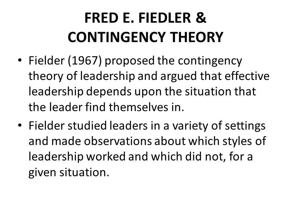 FRED E. FIEDLER & CONTINGENCY THEORY Fielder (1967) proposed the contingency theory of leadership and argued that effective leadership depends upon th