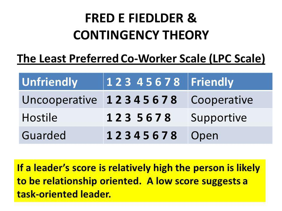 FRED E FIEDLDER & CONTINGENCY THEORY The Least Preferred Co-Worker Scale (LPC Scale) Unfriendly1 2 3 4 5 6 7 8Friendly Uncooperative1 2 3 4 5 6 7 8Cooperative Hostile1 2 3 5 6 7 8Supportive Guarded1 2 3 4 5 6 7 8Open If a leaders score is relatively high the person is likely to be relationship oriented.