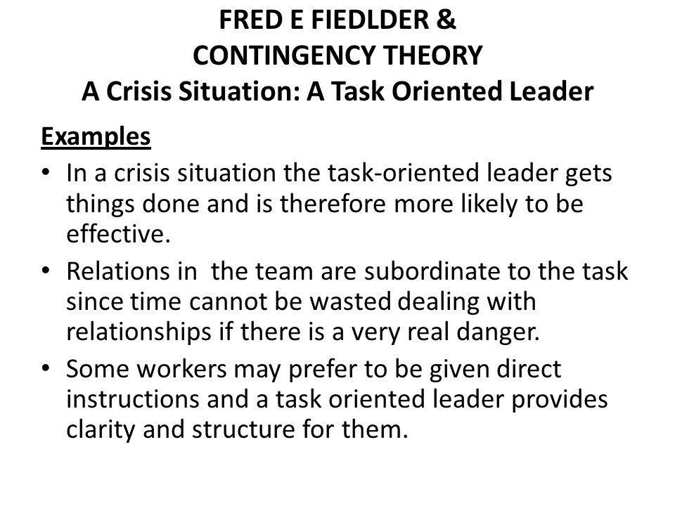FRED E FIEDLDER & CONTINGENCY THEORY A Crisis Situation: A Task Oriented Leader Examples In a crisis situation the task-oriented leader gets things do