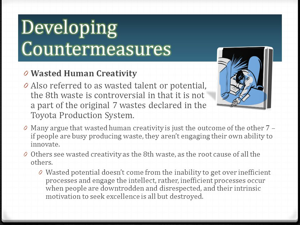 0 Wasted Human Creativity 0 Also referred to as wasted talent or potential, the 8th waste is controversial in that it is not a part of the original 7 wastes declared in the Toyota Production System.