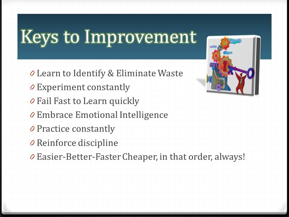 0 Learn to Identify & Eliminate Waste 0 Experiment constantly 0 Fail Fast to Learn quickly 0 Embrace Emotional Intelligence 0 Practice constantly 0 Re