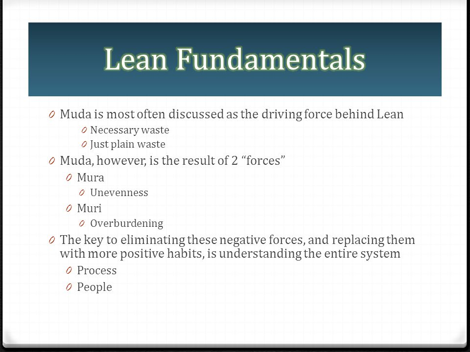 0 Muda is most often discussed as the driving force behind Lean 0 Necessary waste 0 Just plain waste 0 Muda, however, is the result of 2 forces 0 Mura
