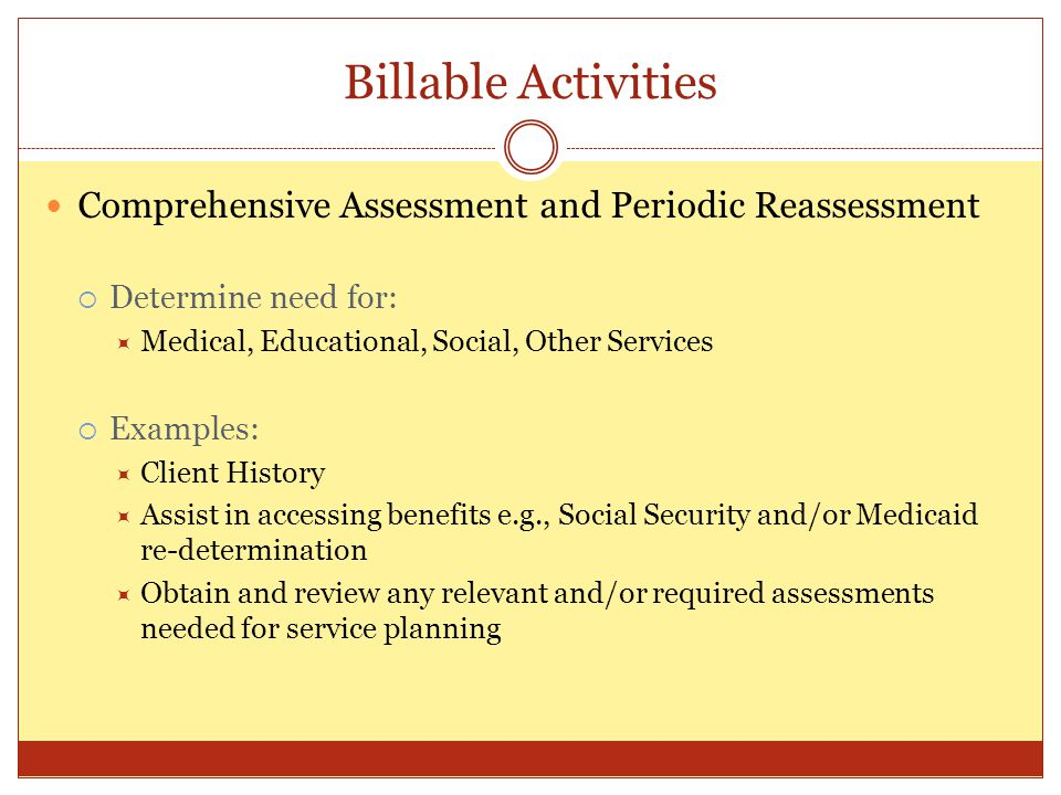 Billable Activities Comprehensive Assessment and Periodic Reassessment Determine need for: Medical, Educational, Social, Other Services Examples: Clie