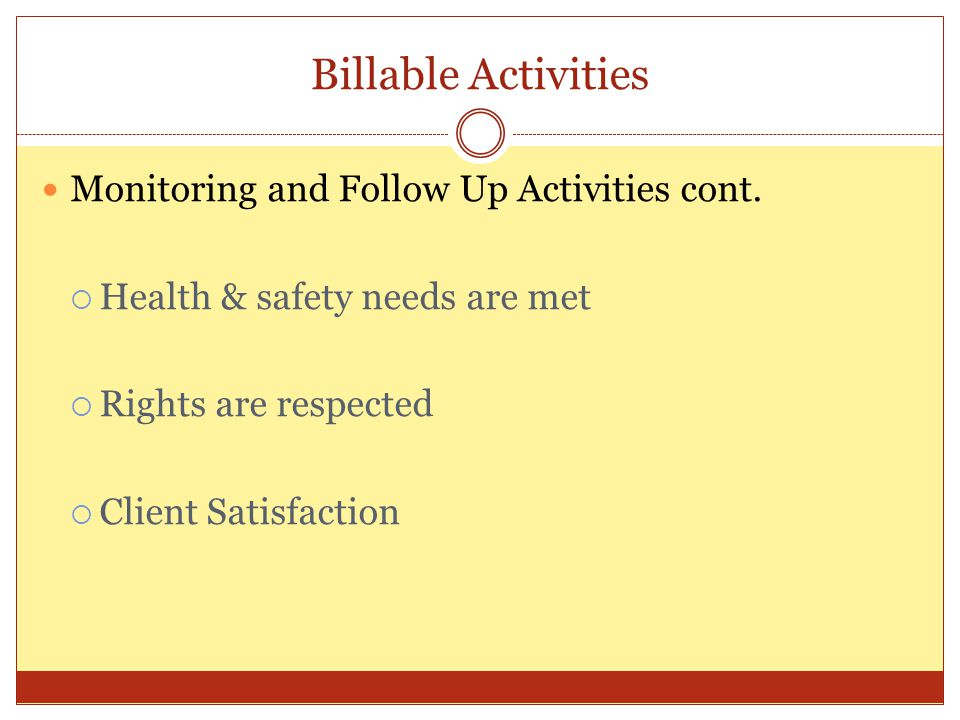 Billable Activities Monitoring and Follow Up Activities cont. Health & safety needs are met Rights are respected Client Satisfaction
