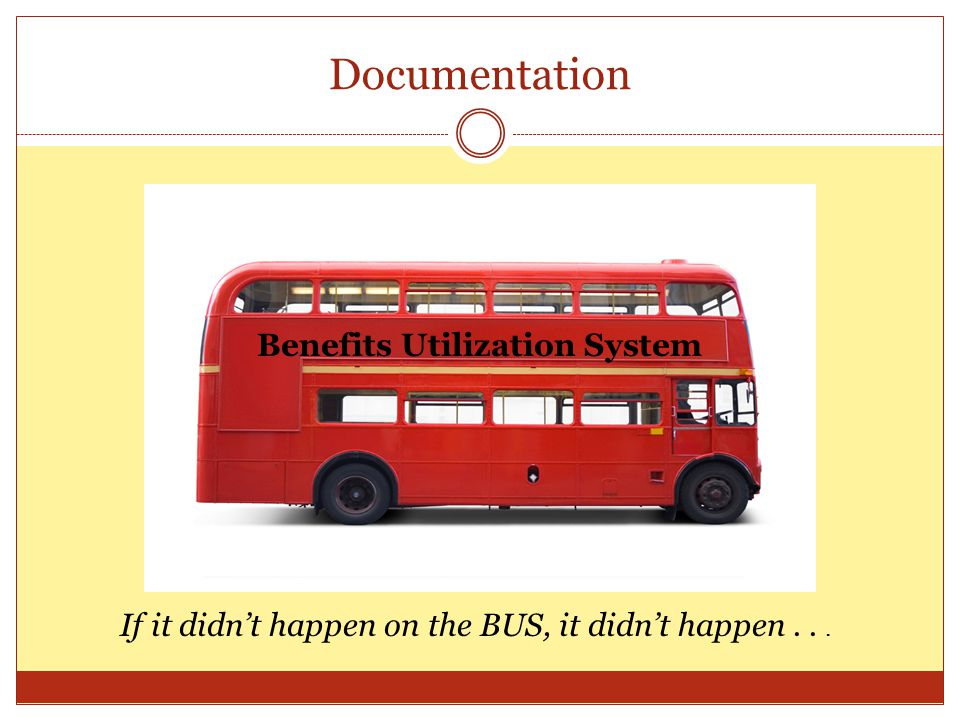 Documentation Benefits Utilization System If it didnt happen on the BUS, it didnt happen...