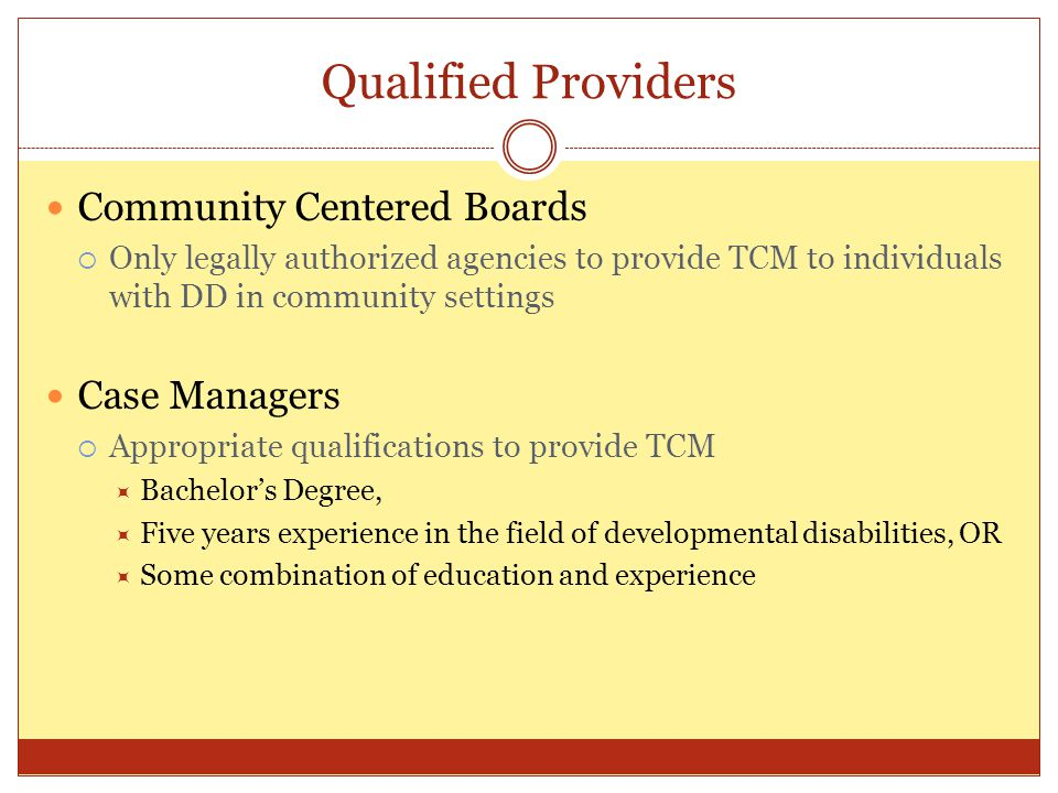 Qualified Providers Community Centered Boards Only legally authorized agencies to provide TCM to individuals with DD in community settings Case Manage