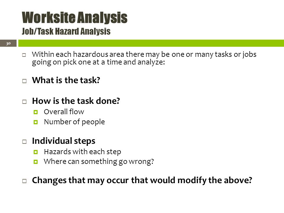 Worksite Analysis Job/Task Hazard Analysis Within each hazardous area there may be one or many tasks or jobs going on pick one at a time and analyze: What is the task.