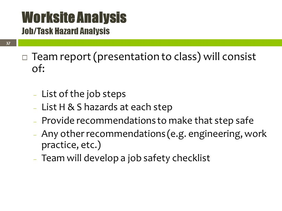 Worksite Analysis Job/Task Hazard Analysis Team report (presentation to class) will consist of: – List of the job steps – List H & S hazards at each step – Provide recommendations to make that step safe – Any other recommendations (e.g.