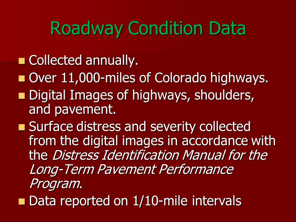 Condition Data Distress Types: Distress Types: –Fatigue cracking –Longitudinal cracking –Transverse cracking –Corner breaks –Ride quality as IRI –Rutting Cracking Distress Severities: Cracking Distress Severities: –Low –Moderate –High Roadway Images Roadway Images Corner break Fatigue cracking