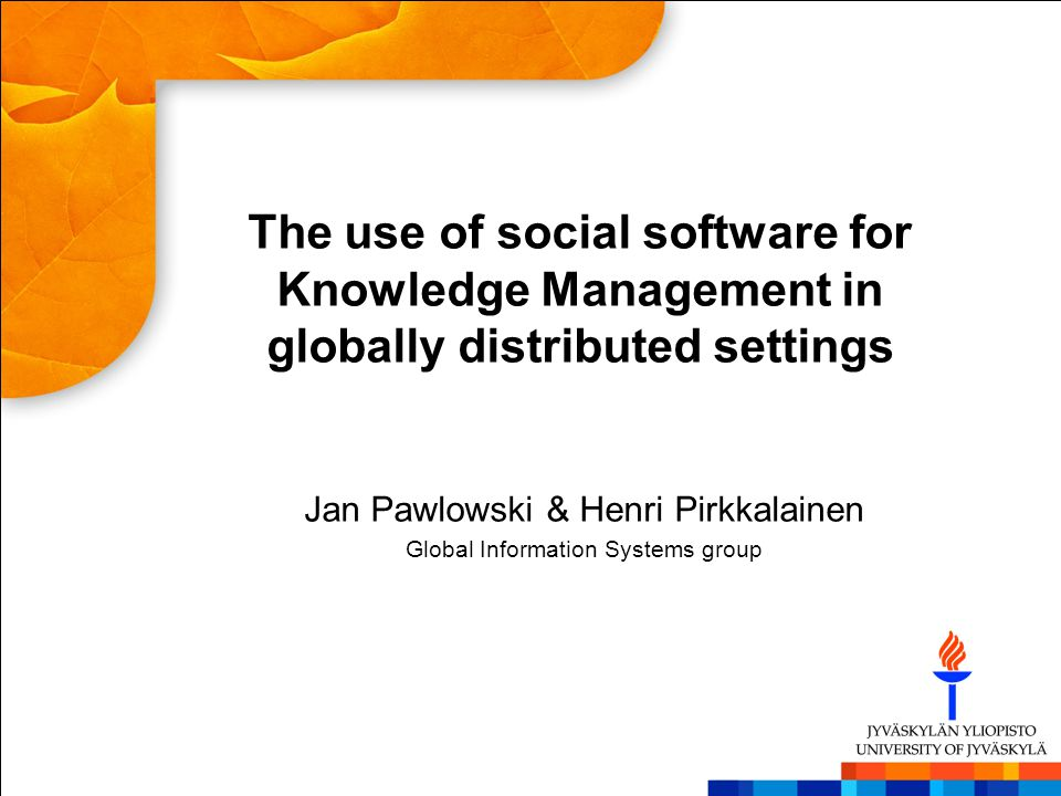 The use of social software for Knowledge Management in globally distributed settings Jan Pawlowski & Henri Pirkkalainen Global Information Systems gro