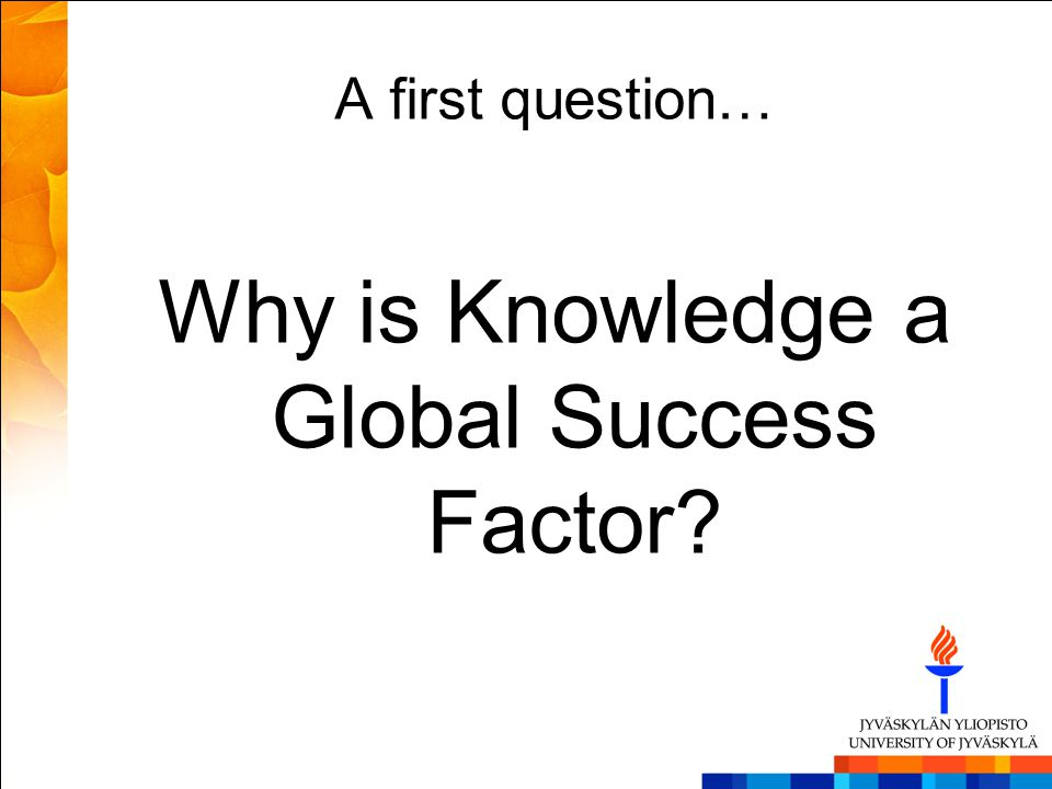 A first question… Why is Knowledge a Global Success Factor?