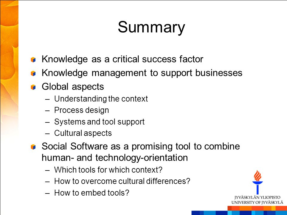 Summary Knowledge as a critical success factor Knowledge management to support businesses Global aspects –Understanding the context –Process design –S