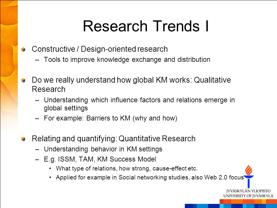 Research Trends I Constructive / Design-oriented research –Tools to improve knowledge exchange and distribution Do we really understand how global KM