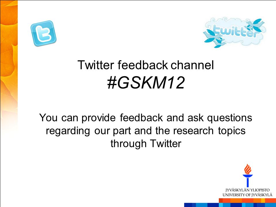 Twitter feedback channel #GSKM12 You can provide feedback and ask questions regarding our part and the research topics through Twitter