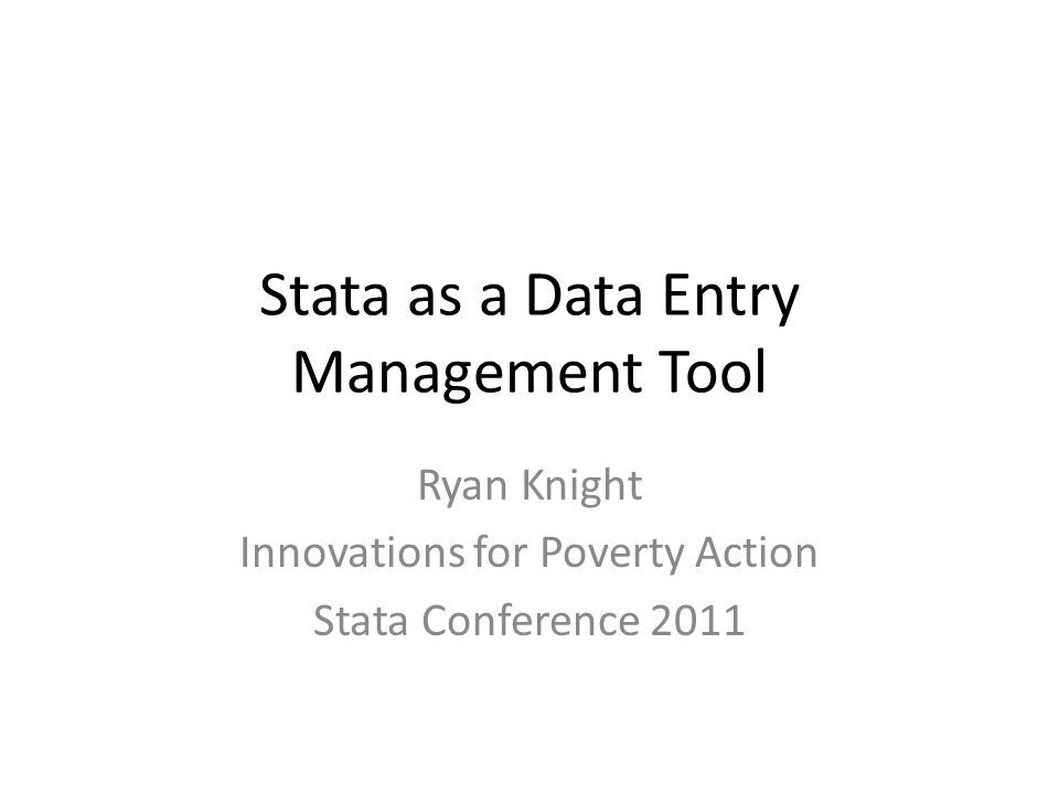 Stata as a Data Entry Management Tool Ryan Knight Innovations for Poverty Action Stata Conference 2011