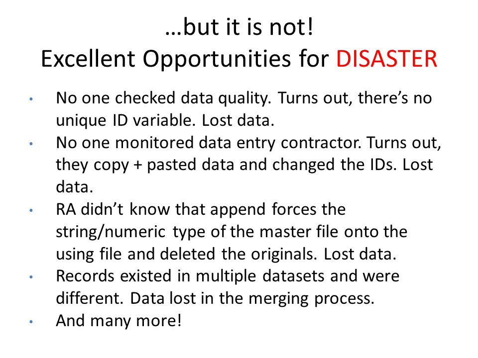 …but it is not! Excellent Opportunities for DISASTER No one checked data quality. Turns out, theres no unique ID variable. Lost data. No one monitored