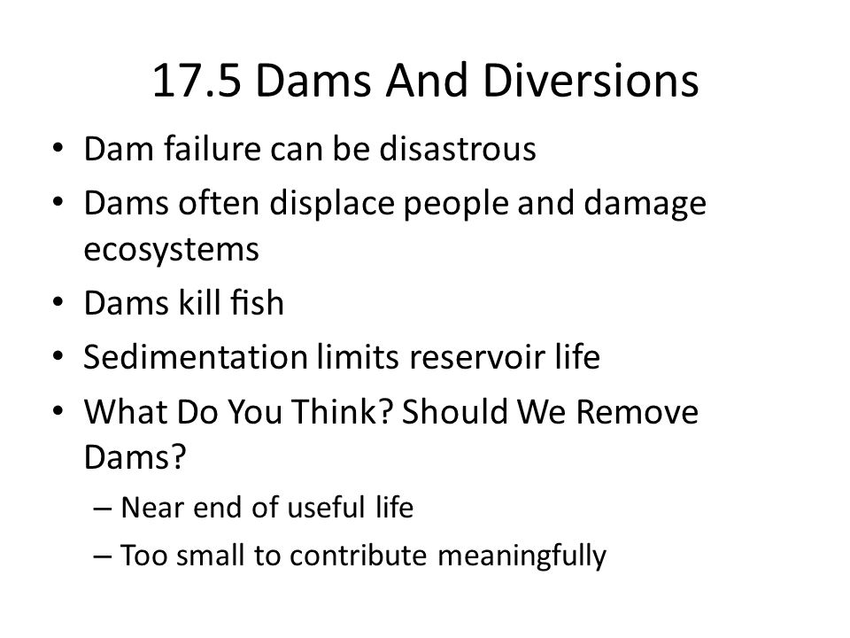 17.5 Dams And Diversions Dam failure can be disastrous Dams often displace people and damage ecosystems Dams kill sh Sedimentation limits reservoir life What Do You Think.