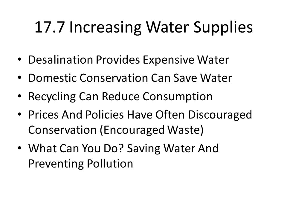 17.7 Increasing Water Supplies Desalination Provides Expensive Water Domestic Conservation Can Save Water Recycling Can Reduce Consumption Prices And Policies Have Often Discouraged Conservation (Encouraged Waste) What Can You Do.