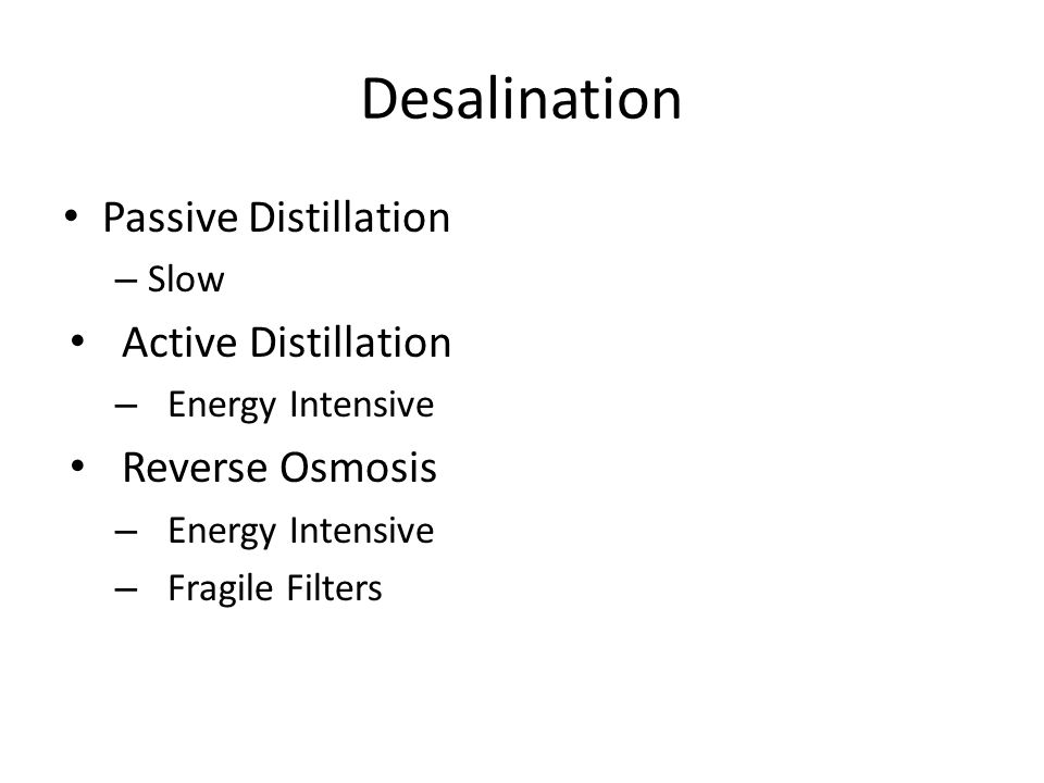 Desalination Passive Distillation – Slow Active Distillation – Energy Intensive Reverse Osmosis – Energy Intensive – Fragile Filters
