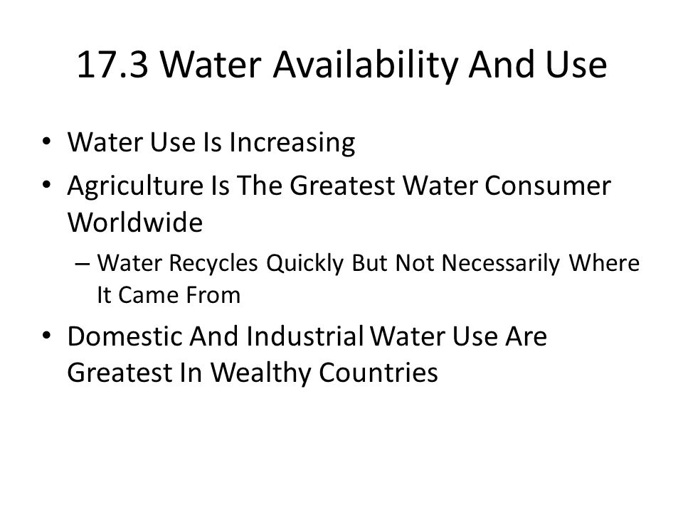 17.3 Water Availability And Use Water Use Is Increasing Agriculture Is The Greatest Water Consumer Worldwide – Water Recycles Quickly But Not Necessarily Where It Came From Domestic And Industrial Water Use Are Greatest In Wealthy Countries
