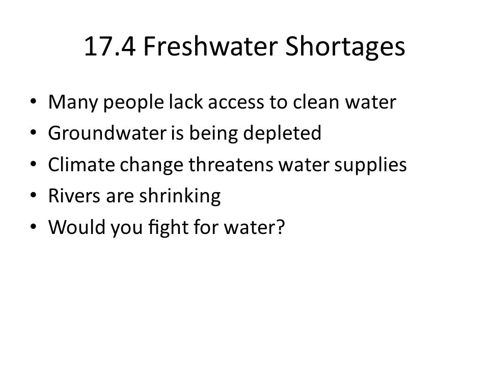 17.4 Freshwater Shortages Many people lack access to clean water Groundwater is being depleted Climate change threatens water supplies Rivers are shrinking Would you ght for water