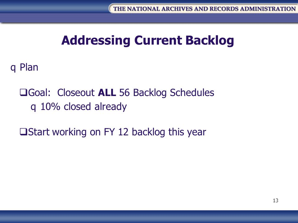 Addressing Current Backlog qPlan Goal: Closeout ALL 56 Backlog Schedules q10% closed already Start working on FY 12 backlog this year 13