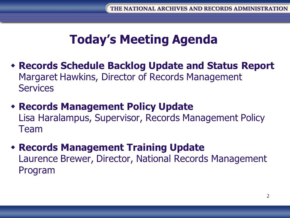 Todays Meeting Agenda Records Schedule Backlog Update and Status Report Margaret Hawkins, Director of Records Management Services Records Management Policy Update Lisa Haralampus, Supervisor, Records Management Policy Team Records Management Training Update Laurence Brewer, Director, National Records Management Program 2