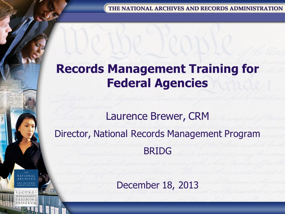 Records Management Training for Federal Agencies Laurence Brewer, CRM Director, National Records Management Program BRIDG December 18, 2013