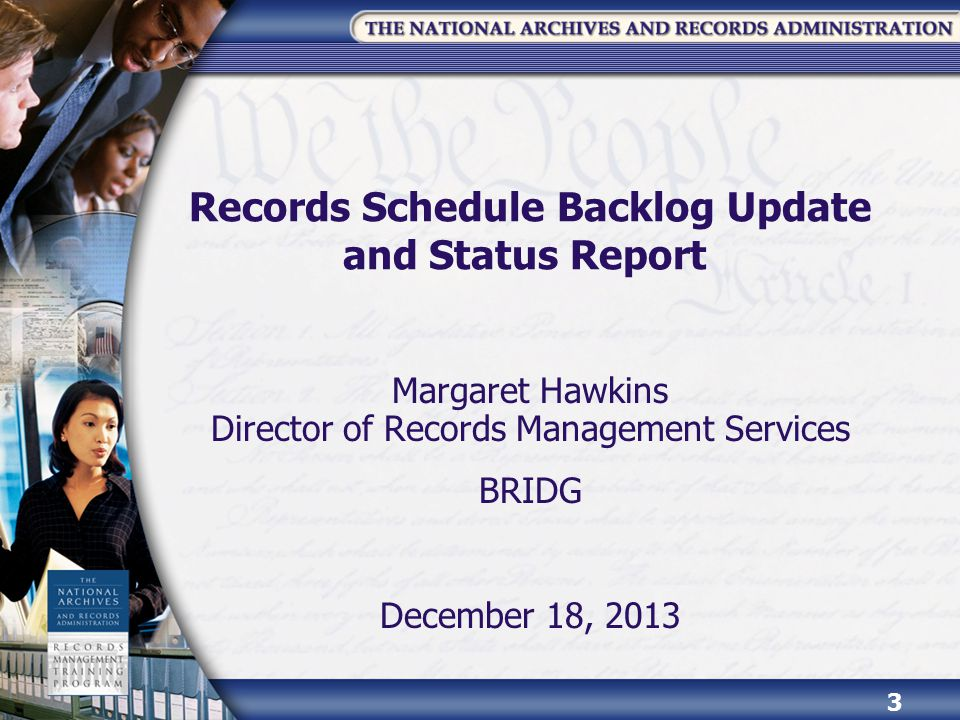 Records Schedule Backlog Update and Status Report Margaret Hawkins Director of Records Management Services BRIDG December 18, 2013 3