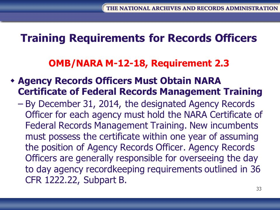 Training Requirements for Records Officers OMB/NARA M-12-18, Requirement 2.3 Agency Records Officers Must Obtain NARA Certificate of Federal Records Management Training –By December 31, 2014, the designated Agency Records Officer for each agency must hold the NARA Certificate of Federal Records Management Training.