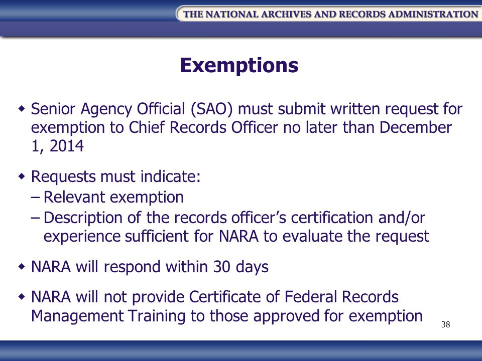 Exemptions Senior Agency Official (SAO) must submit written request for exemption to Chief Records Officer no later than December 1, 2014 Requests must indicate: –Relevant exemption –Description of the records officers certification and/or experience sufficient for NARA to evaluate the request NARA will respond within 30 days NARA will not provide Certificate of Federal Records Management Training to those approved for exemption 38