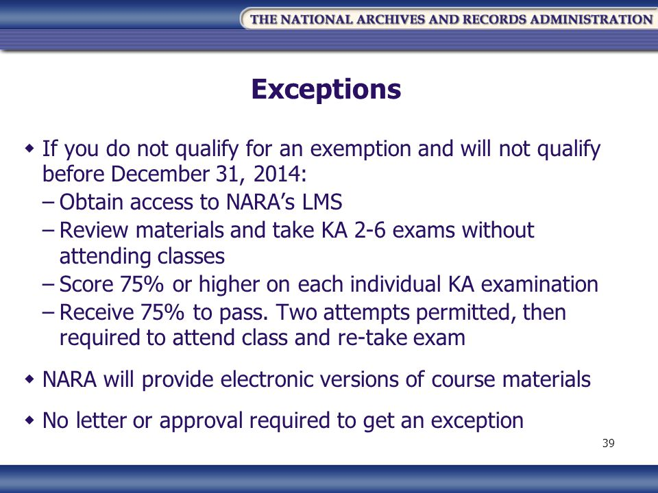 Exceptions If you do not qualify for an exemption and will not qualify before December 31, 2014: –Obtain access to NARAs LMS –Review materials and take KA 2-6 exams without attending classes –Score 75% or higher on each individual KA examination –Receive 75% to pass.