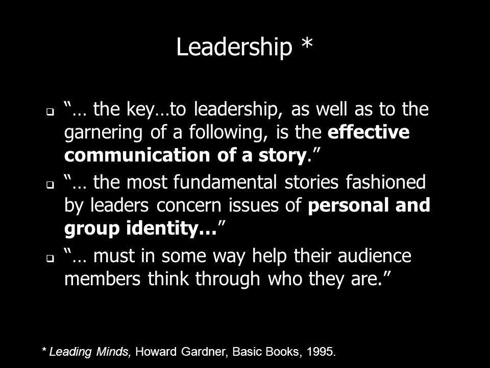 Leadership * … the key…to leadership, as well as to the garnering of a following, is the effective communication of a story. … the most fundamental st