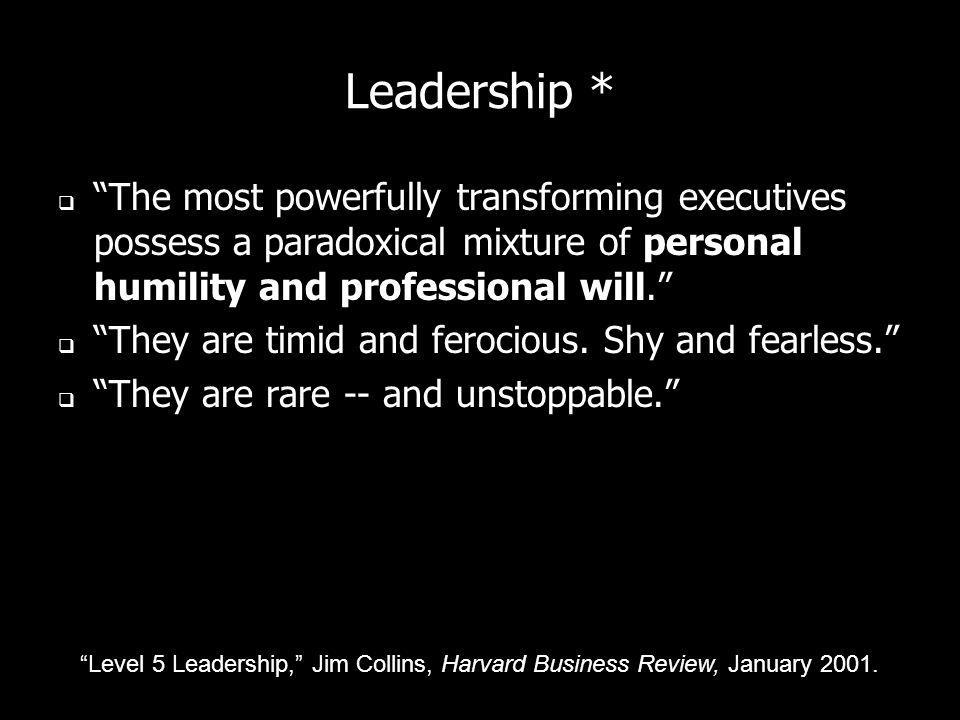 Leadership * The most powerfully transforming executives possess a paradoxical mixture of personal humility and professional will. They are timid and