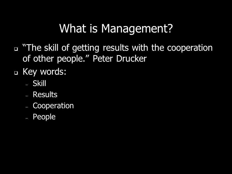 What is Management? The skill of getting results with the cooperation of other people. Peter Drucker Key words: – Skill – Results – Cooperation – Peop