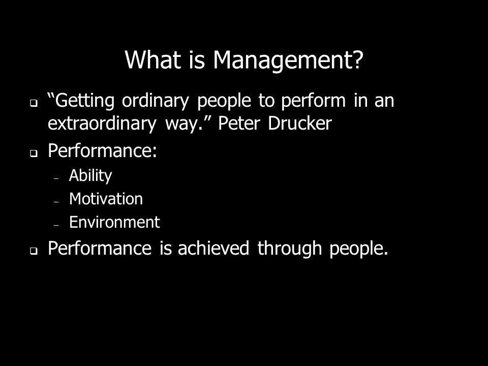 What is Management? Getting ordinary people to perform in an extraordinary way. Peter Drucker Performance: – Ability – Motivation – Environment Perfor