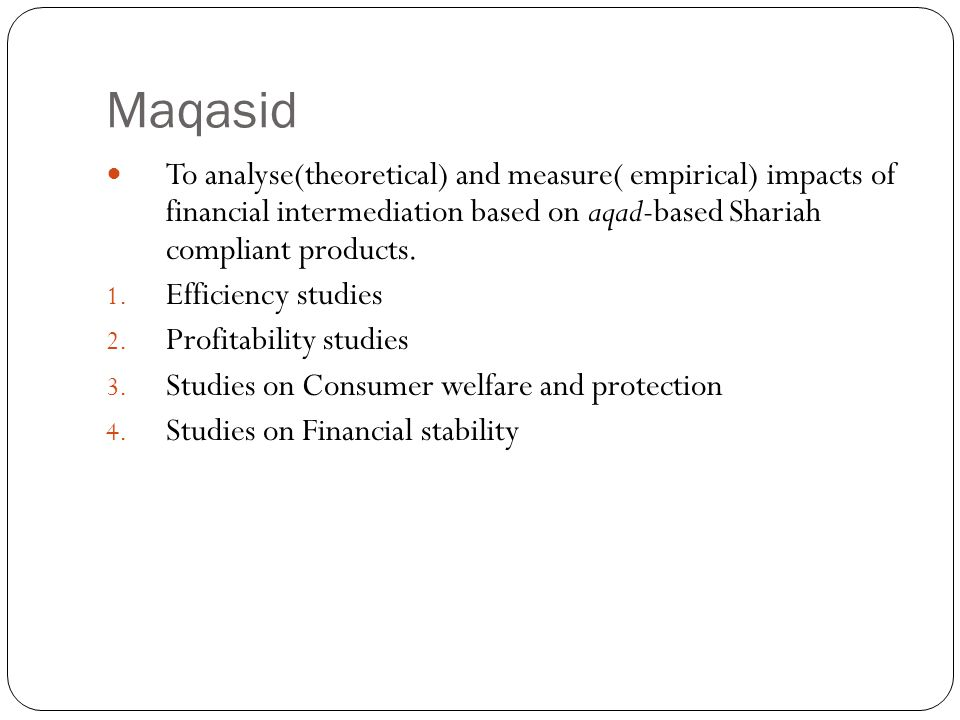 Maqasid To analyse(theoretical) and measure( empirical) impacts of financial intermediation based on aqad-based Shariah compliant products.