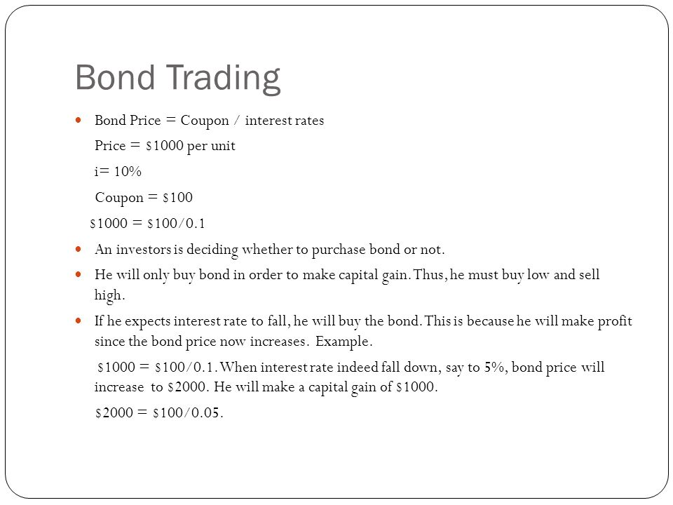 Bond Trading Bond Price = Coupon / interest rates Price = $1000 per unit i= 10% Coupon = $100 $1000 = $100/0.1 An investors is deciding whether to purchase bond or not.