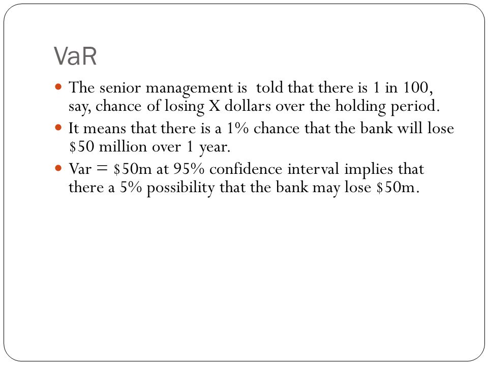 VaR The senior management is told that there is 1 in 100, say, chance of losing X dollars over the holding period.