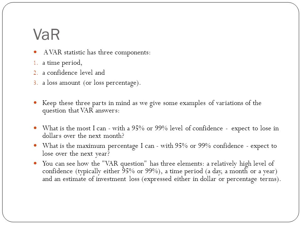 VaR A VAR statistic has three components: 1.a time period, 2.