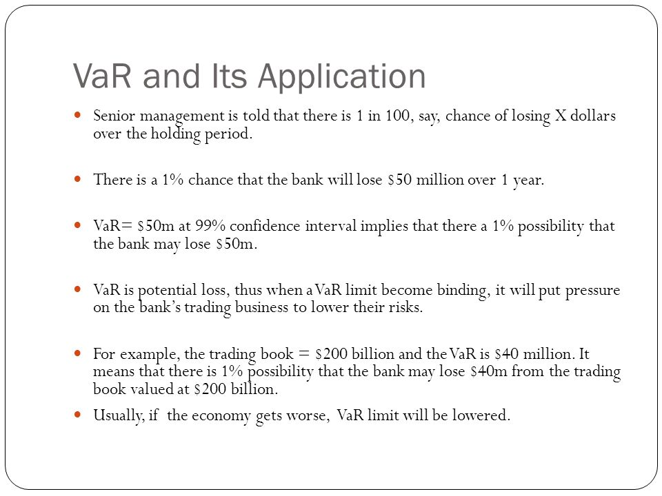 VaR and Its Application Senior management is told that there is 1 in 100, say, chance of losing X dollars over the holding period.