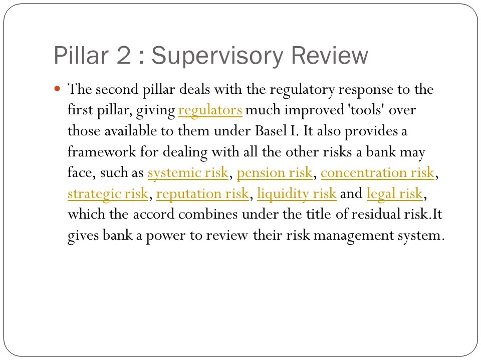 Pillar 2 : Supervisory Review The second pillar deals with the regulatory response to the first pillar, giving regulators much improved tools over those available to them under Basel I.