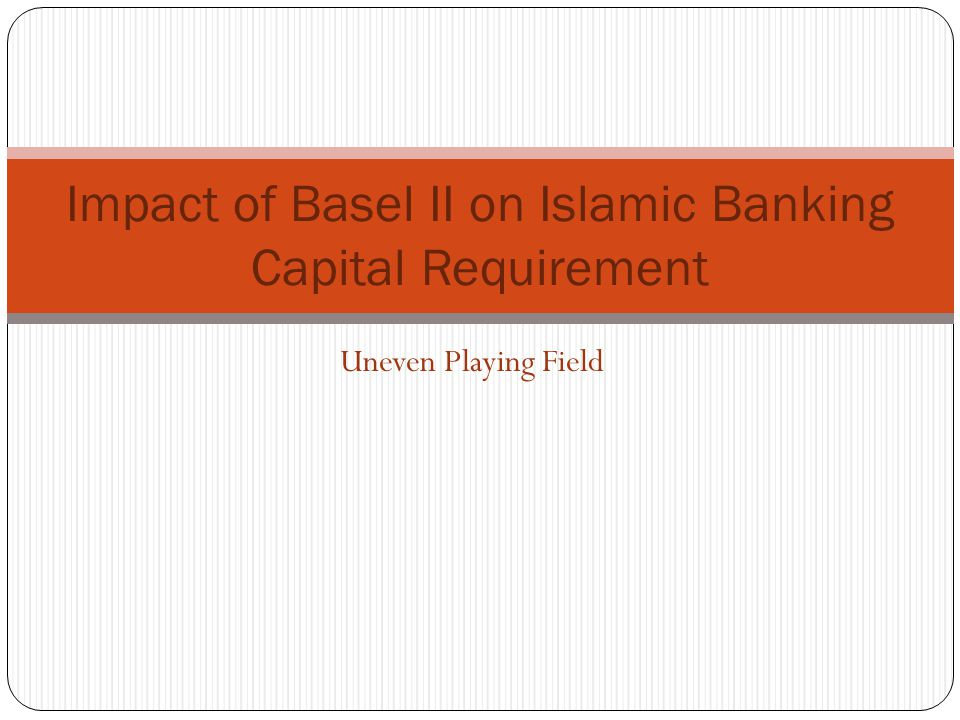 Impact of Basel II on Islamic Banking Capital Requirement Uneven Playing Field