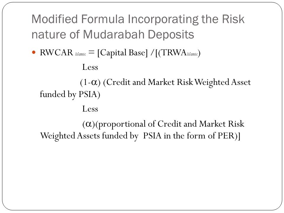 Modified Formula Incorporating the Risk nature of Mudarabah Deposits RWCAR Islamic = [Capital Base] /[(TRWA Islamic ) Less (1- ) (Credit and Market Risk Weighted Asset funded by PSIA) Less ( )(proportional of Credit and Market Risk Weighted Assets funded by PSIA in the form of PER)]