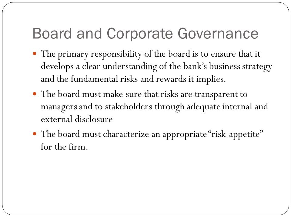 Board and Corporate Governance The primary responsibility of the board is to ensure that it develops a clear understanding of the banks business strategy and the fundamental risks and rewards it implies.