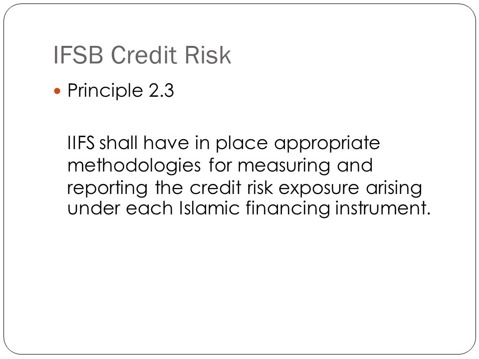 IFSB Credit Risk Principle 2.3 IIFS shall have in place appropriate methodologies for measuring and reporting the credit risk exposure arising under each Islamic financing instrument.