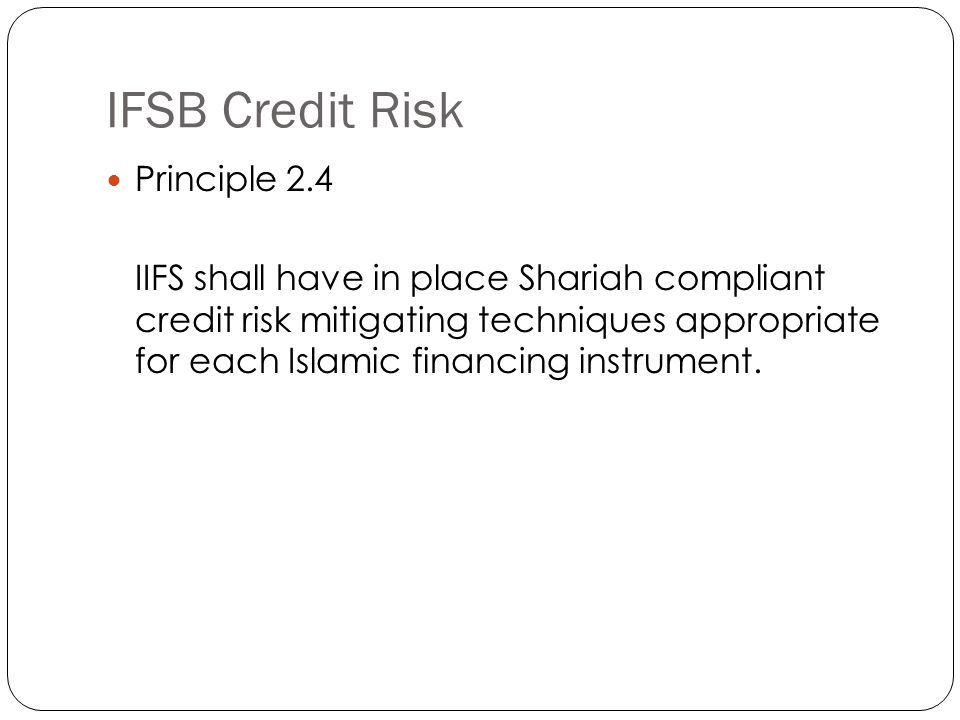 IFSB Credit Risk Principle 2.4 IIFS shall have in place Shariah compliant credit risk mitigating techniques appropriate for each Islamic financing instrument.